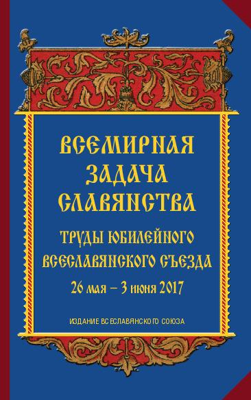 Всемирная задача славянства. Труды Юбилейного Всеславянского Съезда. 26 мая– 3 июня 2017